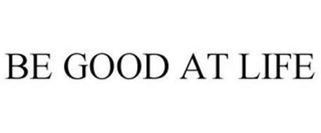 BE GOOD AT LIFE