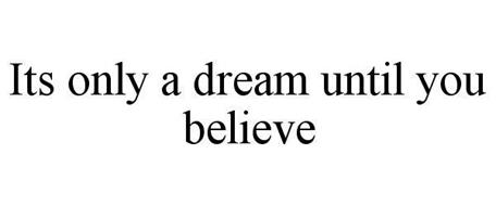 IT'S ONLY A DREAM UNTIL YOU BELIEVE