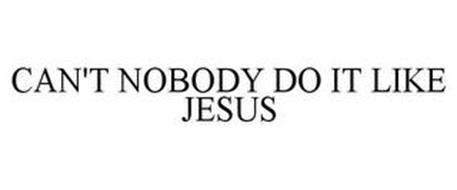 CAN'T NOBODY DO IT LIKE JESUS