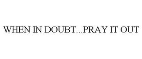 WHEN IN DOUBT...PRAY IT OUT
