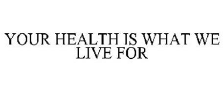 YOUR HEALTH IS WHAT WE LIVE FOR
