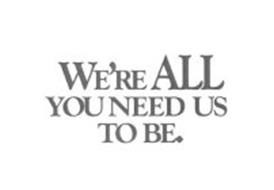 WE'RE ALL YOU NEED US TO BE.