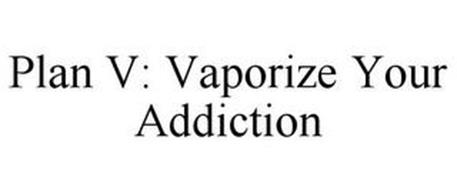 PLAN V: VAPORIZE YOUR ADDICTION