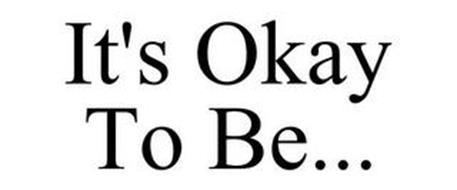 IT'S OKAY TO BE...