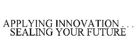 APPLYING INNOVATION . . . SEALING YOUR FUTURE