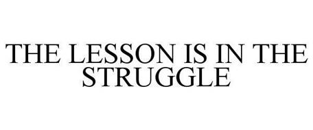 THE LESSON IS IN THE STRUGGLE