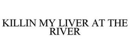 KILLIN MY LIVER AT THE RIVER