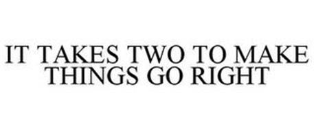 IT TAKES TWO TO MAKE THINGS GO RIGHT