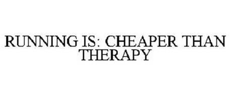 RUNNING IS: CHEAPER THAN THERAPY