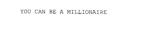YOU CAN BE A MILLIONAIRE