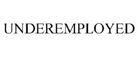 Underemployed UNDEREMPLOYED T...