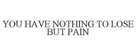 YOU HAVE NOTHING TO LOSE BUT PAIN
