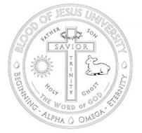 BLOOD OF JESUS UNIVERSITY BEGINNING - ALPHA OMEGA - ETERNITY FATHER SON HOLY GHOST THE WORD OF GOD SAVIOR TRINITY