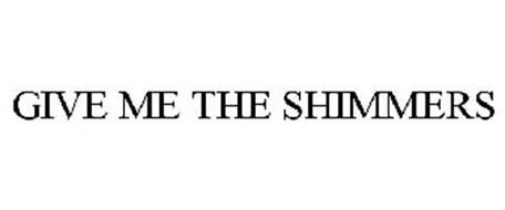 GIVE ME THE SHIMMERS