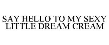 SAY HELLO TO MY SEXY LITTLE DREAM CREAM