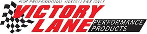 VICTORY LANE PERFORMANCE PRODUCTS FOR PROFESSIONAL INSTALLERS ONLY