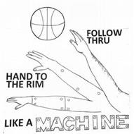 FOLLOW THRU HAND TO THE RIM LIKE A MACHINE