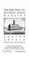 THE RARE WINE CO. HISTORIC SERIES MADEIRA BOSTON BUAL SPECIAL RESERVE WINE PRODUCED AND BOTTLED BY VINHOS BARBEITO (MADEIRA) LDA., FUNCHAL PRODUCE OF THE ISLAND OF MADEIRA, PORTUGAL CONT. 750ML E [E-MARK] ALC. 19% BY VOL.