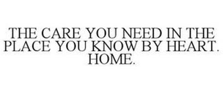 THE CARE YOU NEED IN THE PLACE YOU KNOW BY HEART. HOME.