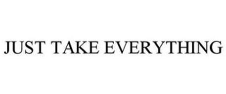 JUST TAKE EVERYTHING
