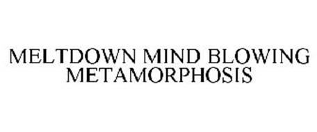 MELTDOWN MIND BLOWING METAMORPHOSIS