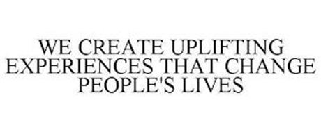 WE CREATE UPLIFTING EXPERIENCES THAT CHANGE PEOPLE'S LIVES