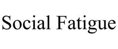 SOCIAL FATIGUE