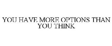 YOU HAVE MORE OPTIONS THAN YOU THINK