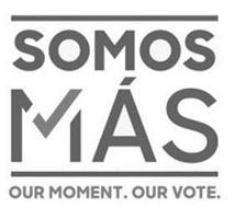 SOMOS MÁS OUR MOMENT. OUR VOTE.