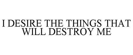 I DESIRE THE THINGS THAT WILL DESTROY ME