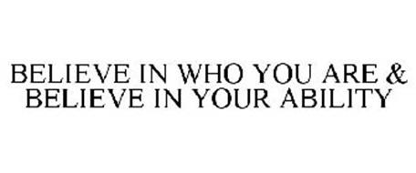 BELIEVE IN WHO YOU ARE & BELIEVE IN YOUR ABILITY