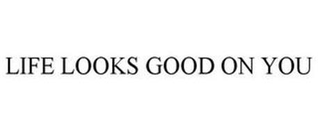 LIFE LOOKS GOOD ON YOU