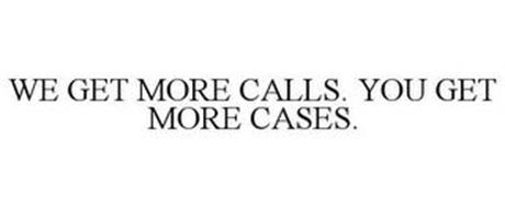 WE GET MORE CALLS. YOU GET MORE CASES.