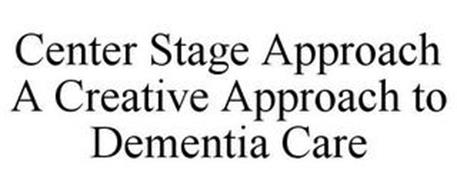 CENTER STAGE APPROACH A CREATIVE APPROACH TO DEMENTIA CARE