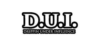 D.U.I. DRIPPIN UNDER INFLUENCE