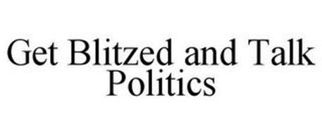 GET BLITZED AND TALK POLITICS
