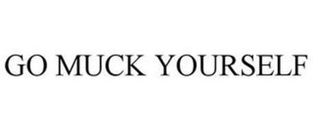 GO MUCK YOURSELF