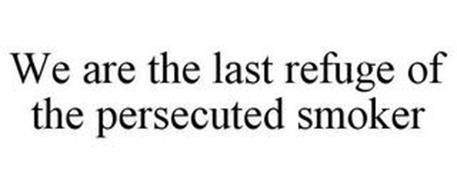 WE ARE THE LAST REFUGE OF THE PERSECUTED SMOKER