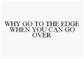 WHY GO TO THE EDGE WHEN YOU CAN GO OVER