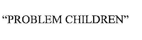 """""""PROBLEM CHILDREN"""""""