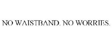 NO WAISTBAND. NO WORRIES.