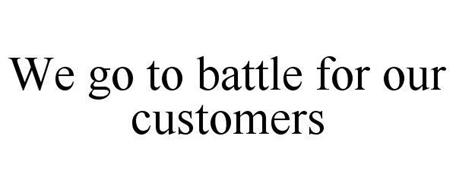 WE GO TO BATTLE FOR OUR CUSTOMERS