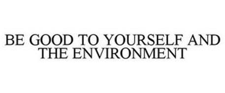 BE GOOD TO YOURSELF AND THE ENVIRONMENT