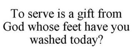 TO SERVE IS A GIFT FROM GOD WHOSE FEET HAVE YOU WASHED TODAY?