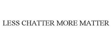 LESS CHATTER MORE MATTER