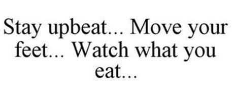 STAY UPBEAT... MOVE YOUR FEET... WATCH WHAT YOU EAT...