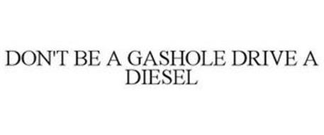 DON'T BE A GASHOLE DRIVE A DIESEL