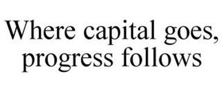 WHERE CAPITAL GOES, PROGRESS FOLLOWS