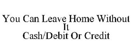 YOU CAN LEAVE HOME WITHOUT IT CASH/DEBIT OR CREDIT