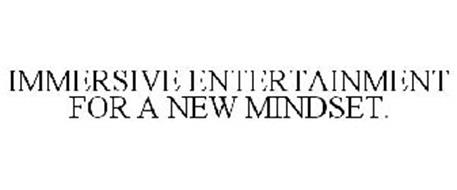 IMMERSIVE ENTERTAINMENT FOR A NEW MINDSET.